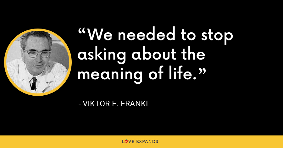 We needed to stop asking about the meaning of life. - Viktor E. Frankl