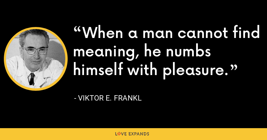 When a man cannot find meaning, he numbs himself with pleasure. - Viktor E. Frankl