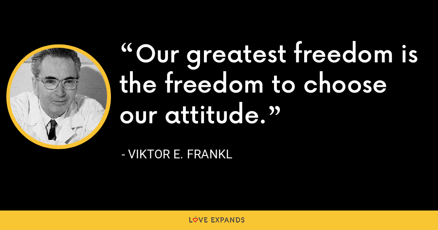 Our greatest freedom is the freedom to choose our attitude. - Viktor E. Frankl