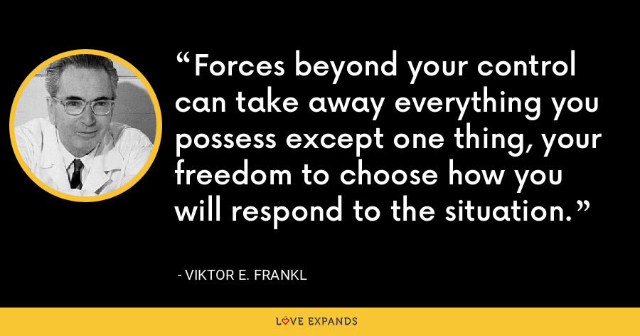 Forces beyond your control can take away everything you possess except one thing, your freedom to choose how you will respond to the situation. - Viktor E. Frankl