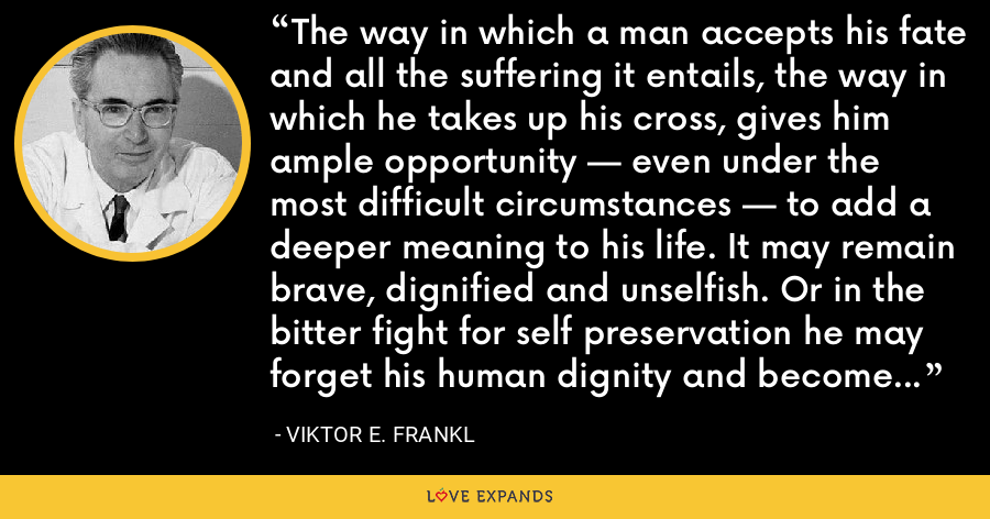 The way in which a man accepts his fate and all the suffering it entails, the way in which he takes up his cross, gives him ample opportunity — even under the most difficult circumstances — to add a deeper meaning to his life. It may remain brave, dignified and unselfish. Or in the bitter fight for self preservation he may forget his human dignity and become no more than an animal - Viktor E. Frankl