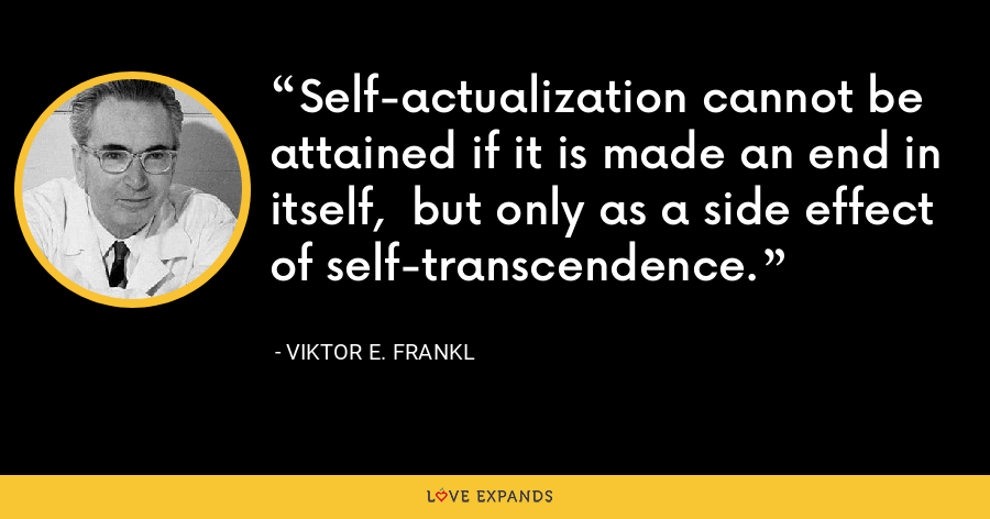 Self-actualization cannot be attained if it is made an end in itself,  but only as a side effect of self-transcendence. - Viktor E. Frankl