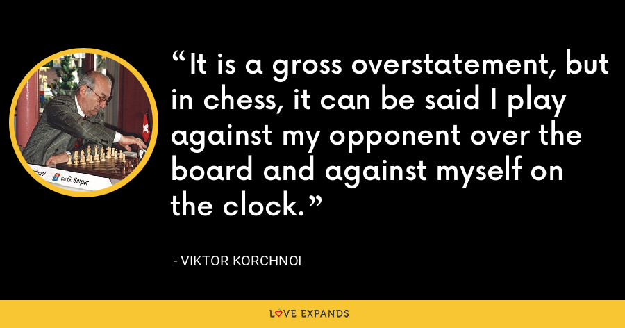 It is a gross overstatement, but in chess, it can be said I play against my opponent over the board and against myself on the clock. - Viktor Korchnoi