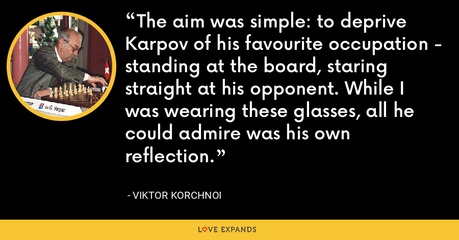 The aim was simple: to deprive Karpov of his favourite occupation - standing at the board, staring straight at his opponent. While I was wearing these glasses, all he could admire was his own reflection. - Viktor Korchnoi