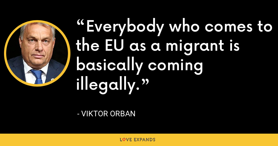 Everybody who comes to the EU as a migrant is basically coming illegally. - Viktor Orban