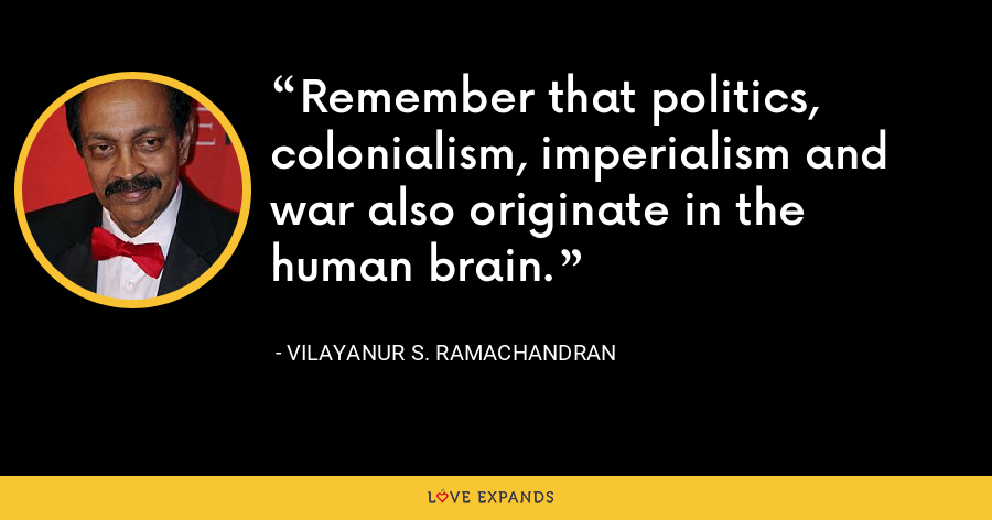 Remember that politics, colonialism, imperialism and war also originate in the human brain. - Vilayanur S. Ramachandran