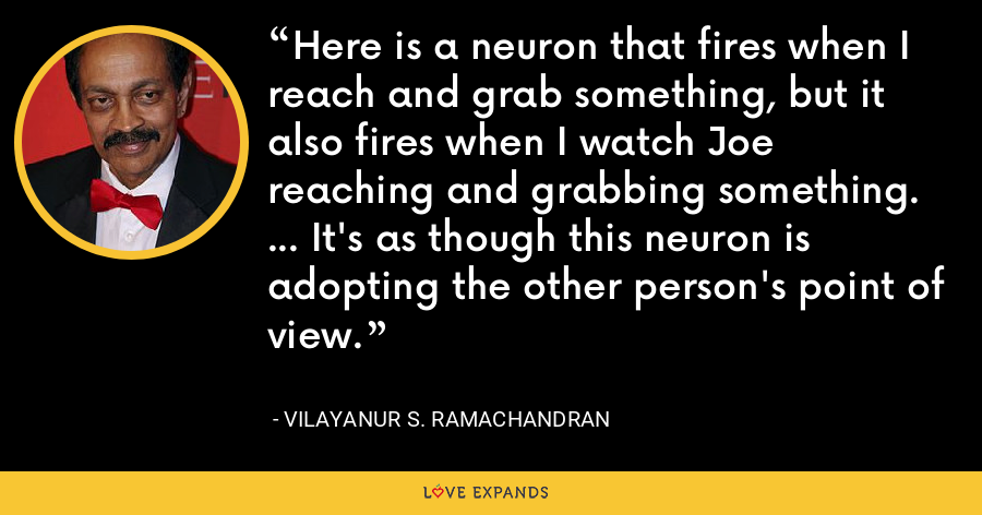Here is a neuron that fires when I reach and grab something, but it also fires when I watch Joe reaching and grabbing something. ... It's as though this neuron is adopting the other person's point of view. - Vilayanur S. Ramachandran