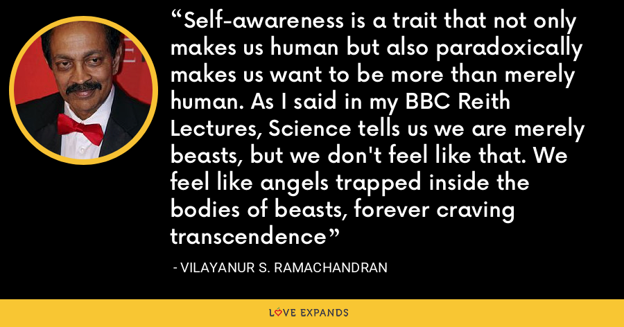 Self-awareness is a trait that not only makes us human but also paradoxically makes us want to be more than merely human. As I said in my BBC Reith Lectures, Science tells us we are merely beasts, but we don't feel like that. We feel like angels trapped inside the bodies of beasts, forever craving transcendence - Vilayanur S. Ramachandran