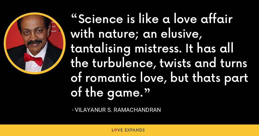 Science is like a love affair with nature; an elusive, tantalising mistress. It has all the turbulence, twists and turns of romantic love, but thats part of the game. - Vilayanur S. Ramachandran