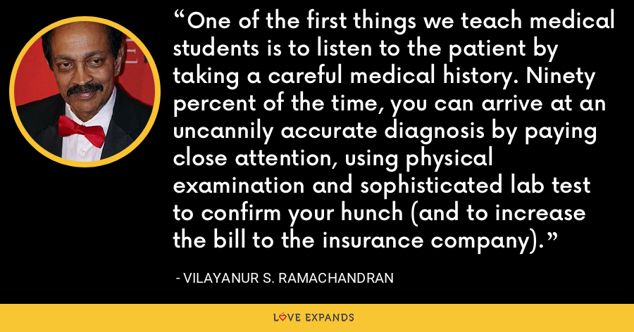 One of the first things we teach medical students is to listen to the patient by taking a careful medical history. Ninety percent of the time, you can arrive at an uncannily accurate diagnosis by paying close attention, using physical examination and sophisticated lab test to confirm your hunch (and to increase the bill to the insurance company). - Vilayanur S. Ramachandran