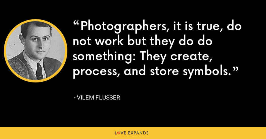 Photographers, it is true, do not work but they do do something: They create, process, and store symbols. - Vilem Flusser
