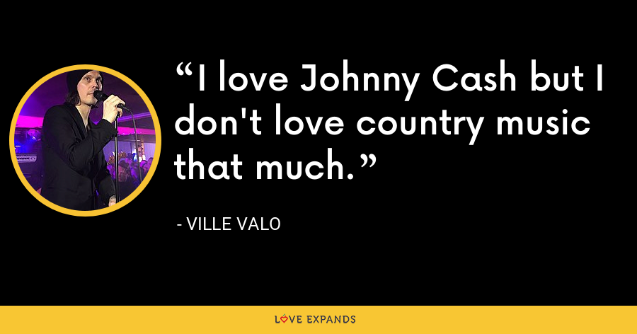 I love Johnny Cash but I don't love country music that much. - Ville Valo