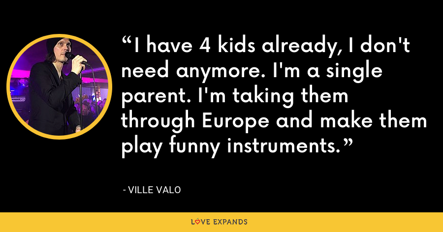 I have 4 kids already, I don't need anymore. I'm a single parent. I'm taking them through Europe and make them play funny instruments. - Ville Valo