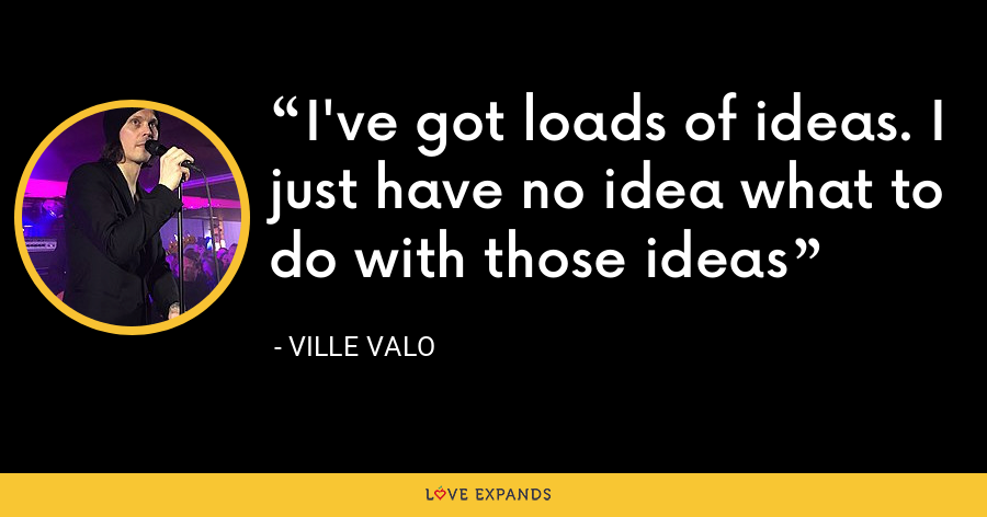 I've got loads of ideas. I just have no idea what to do with those ideas - Ville Valo