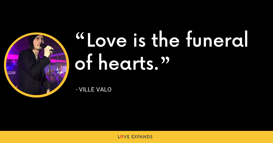 Love is the funeral of hearts. - Ville Valo