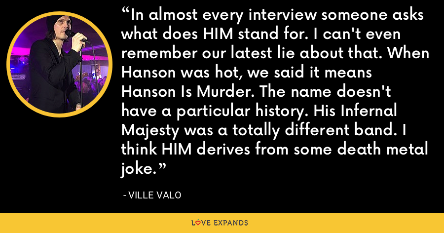 In almost every interview someone asks what does HIM stand for. I can't even remember our latest lie about that. When Hanson was hot, we said it means Hanson Is Murder. The name doesn't have a particular history. His Infernal Majesty was a totally different band. I think HIM derives from some death metal joke. - Ville Valo