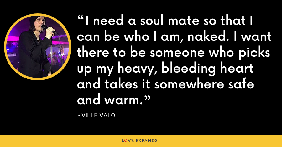 I need a soul mate so that I can be who I am, naked. I want there to be someone who picks up my heavy, bleeding heart and takes it somewhere safe and warm. - Ville Valo