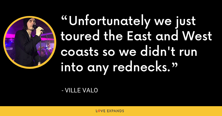 Unfortunately we just toured the East and West coasts so we didn't run into any rednecks. - Ville Valo