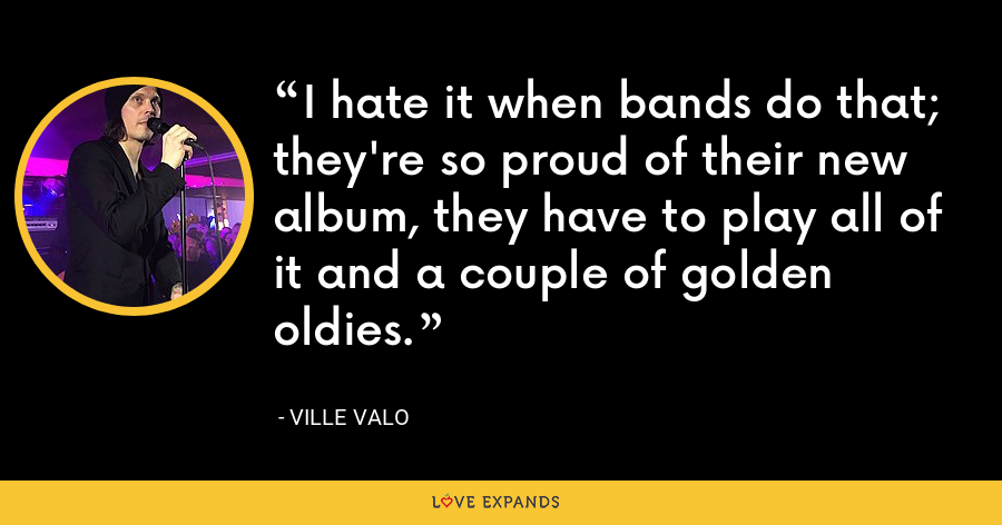 I hate it when bands do that; they're so proud of their new album, they have to play all of it and a couple of golden oldies. - Ville Valo