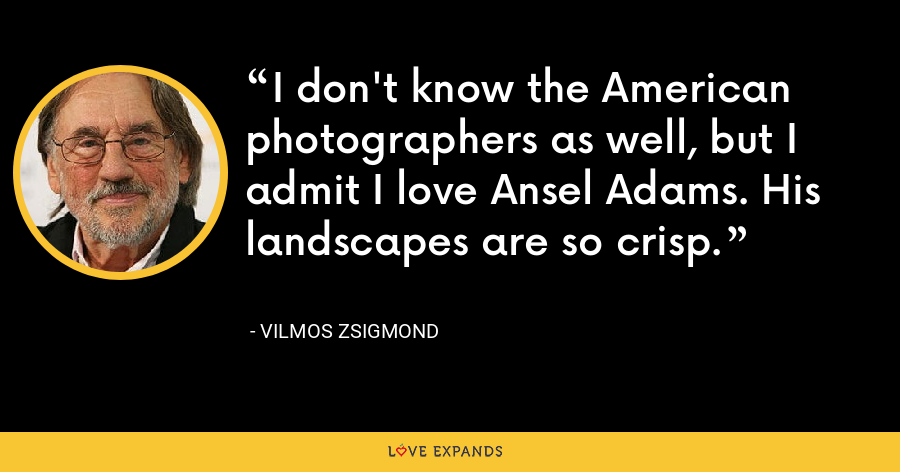 I don't know the American photographers as well, but I admit I love Ansel Adams. His landscapes are so crisp. - Vilmos Zsigmond