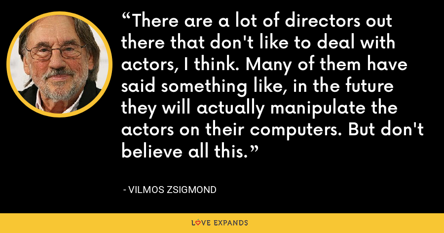 There are a lot of directors out there that don't like to deal with actors, I think. Many of them have said something like, in the future they will actually manipulate the actors on their computers. But don't believe all this. - Vilmos Zsigmond