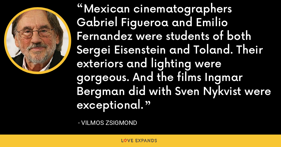 Mexican cinematographers Gabriel Figueroa and Emilio Fernandez were students of both Sergei Eisenstein and Toland. Their exteriors and lighting were gorgeous. And the films Ingmar Bergman did with Sven Nykvist were exceptional. - Vilmos Zsigmond