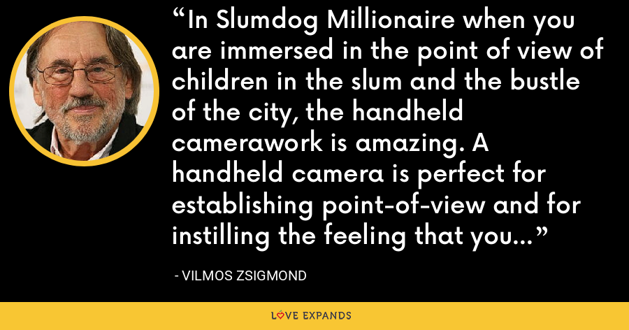 In Slumdog Millionaire when you are immersed in the point of view of children in the slum and the bustle of the city, the handheld camerawork is amazing. A handheld camera is perfect for establishing point-of-view and for instilling the feeling that you are there. - Vilmos Zsigmond