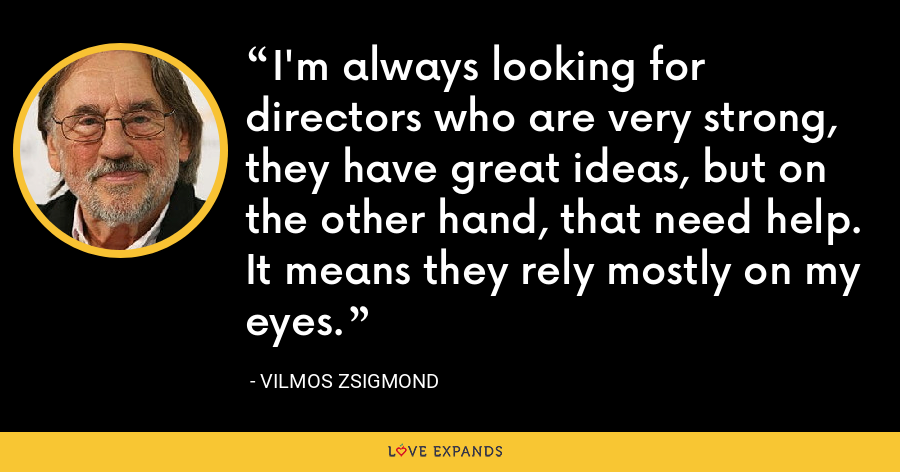 I'm always looking for directors who are very strong, they have great ideas, but on the other hand, that need help. It means they rely mostly on my eyes. - Vilmos Zsigmond