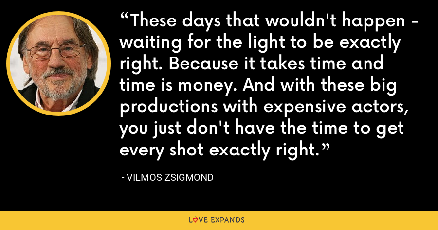 These days that wouldn't happen - waiting for the light to be exactly right. Because it takes time and time is money. And with these big productions with expensive actors, you just don't have the time to get every shot exactly right. - Vilmos Zsigmond