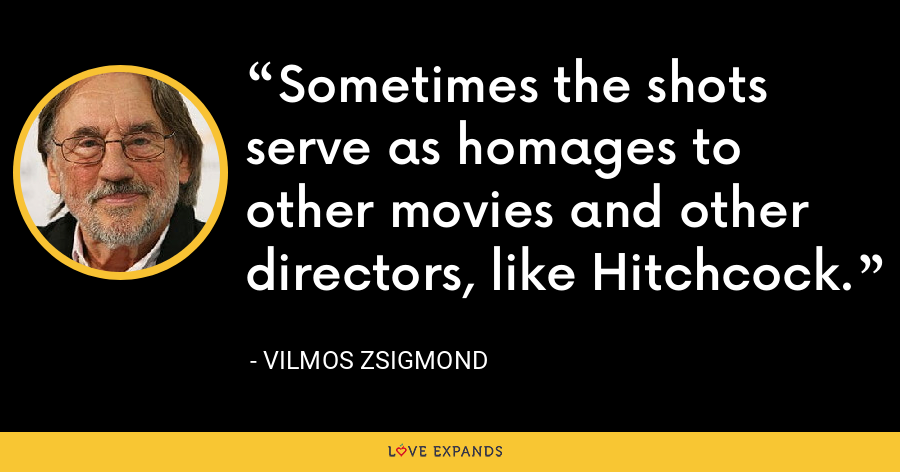 Sometimes the shots serve as homages to other movies and other directors, like Hitchcock. - Vilmos Zsigmond