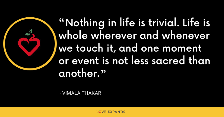 Nothing in life is trivial. Life is whole wherever and whenever we touch it, and one moment or event is not less sacred than another. - Vimala Thakar