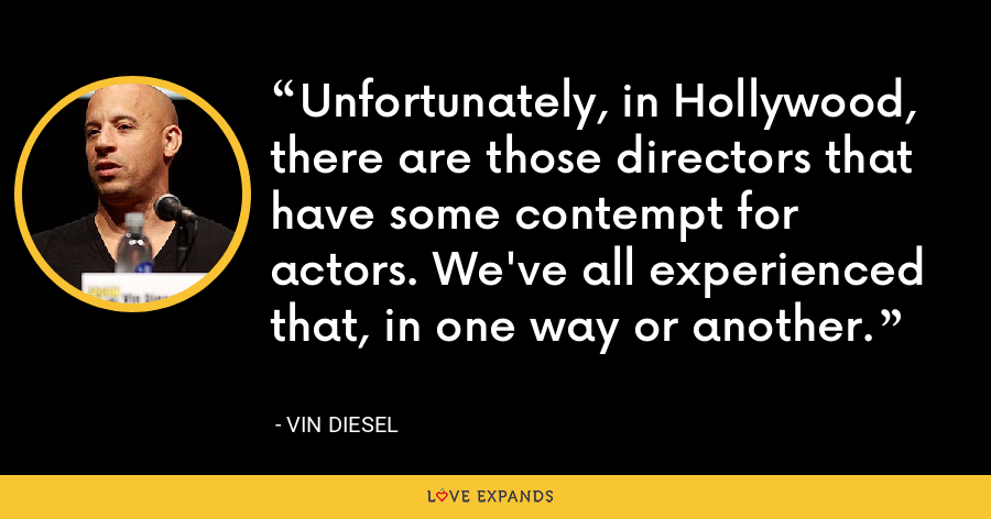 Unfortunately, in Hollywood, there are those directors that have some contempt for actors. We've all experienced that, in one way or another. - Vin Diesel
