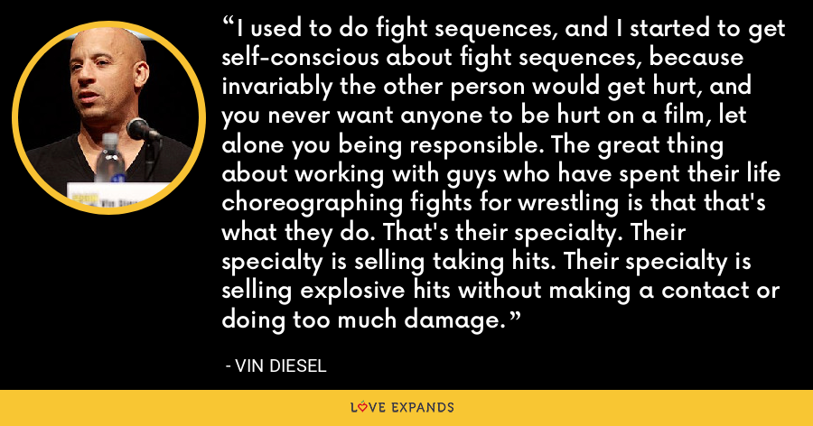 I used to do fight sequences, and I started to get self-conscious about fight sequences, because invariably the other person would get hurt, and you never want anyone to be hurt on a film, let alone you being responsible. The great thing about working with guys who have spent their life choreographing fights for wrestling is that that's what they do. That's their specialty. Their specialty is selling taking hits. Their specialty is selling explosive hits without making a contact or doing too much damage. - Vin Diesel