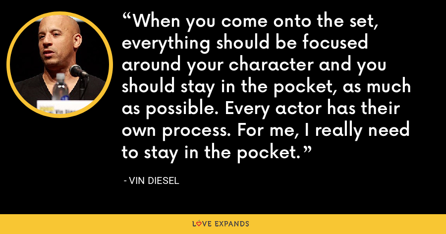 When you come onto the set, everything should be focused around your character and you should stay in the pocket, as much as possible. Every actor has their own process. For me, I really need to stay in the pocket. - Vin Diesel