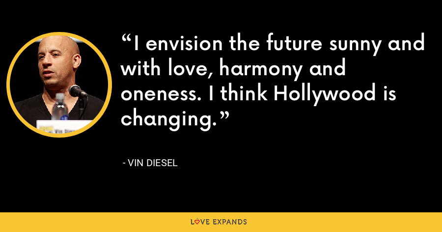 I envision the future sunny and with love, harmony and oneness. I think Hollywood is changing. - Vin Diesel
