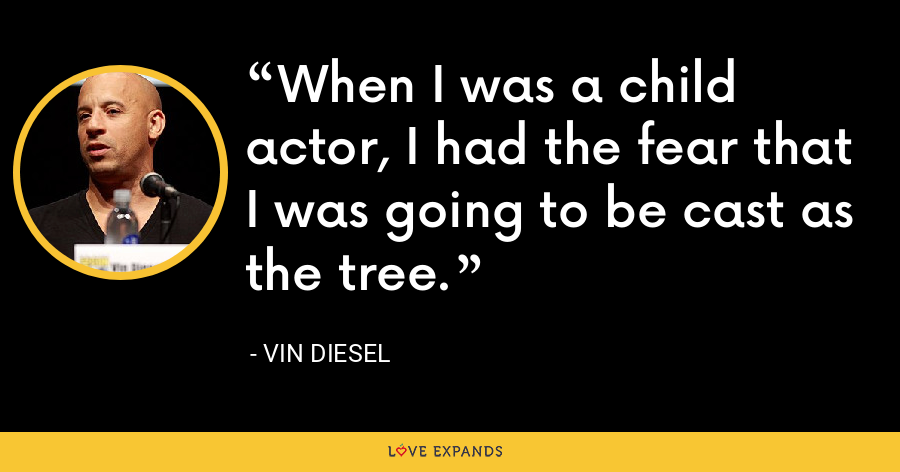 When I was a child actor, I had the fear that I was going to be cast as the tree. - Vin Diesel