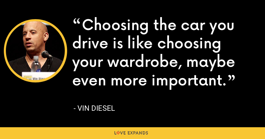 Choosing the car you drive is like choosing your wardrobe, maybe even more important. - Vin Diesel