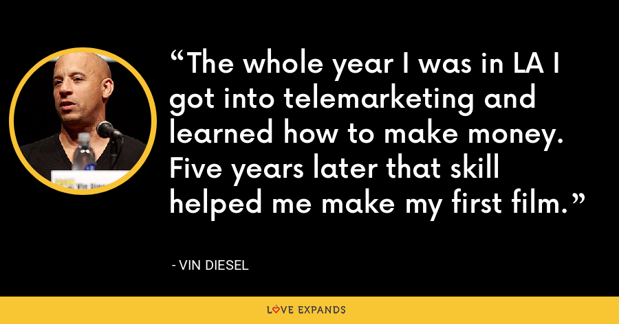 The whole year I was in LA I got into telemarketing and learned how to make money. Five years later that skill helped me make my first film. - Vin Diesel