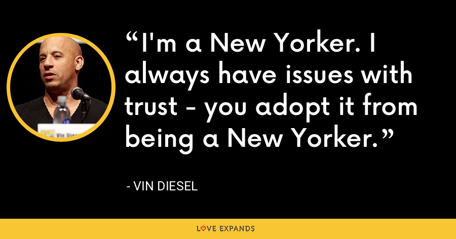 I'm a New Yorker. I always have issues with trust - you adopt it from being a New Yorker. - Vin Diesel