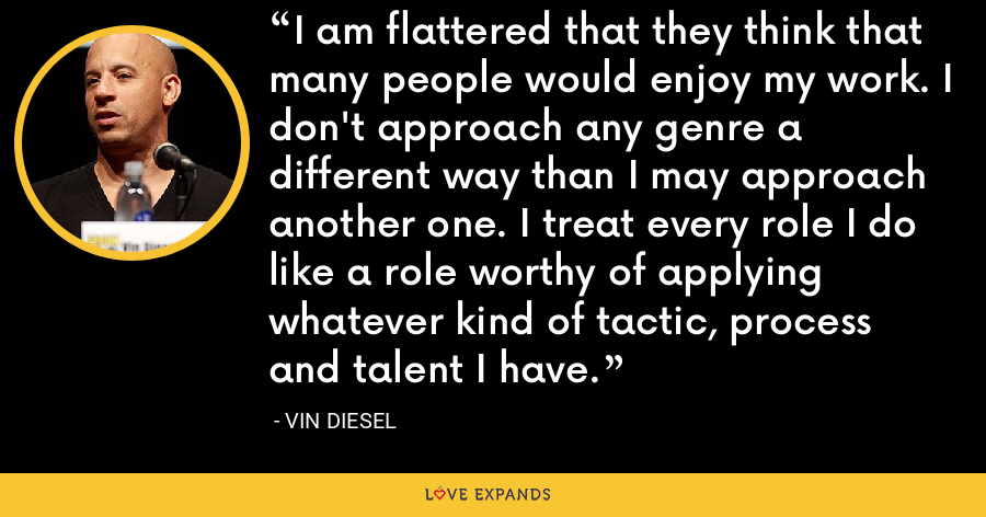 I am flattered that they think that many people would enjoy my work. I don't approach any genre a different way than I may approach another one. I treat every role I do like a role worthy of applying whatever kind of tactic, process and talent I have. - Vin Diesel