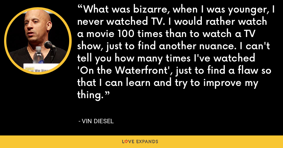 What was bizarre, when I was younger, I never watched TV. I would rather watch a movie 100 times than to watch a TV show, just to find another nuance. I can't tell you how many times I've watched 'On the Waterfront', just to find a flaw so that I can learn and try to improve my thing. - Vin Diesel