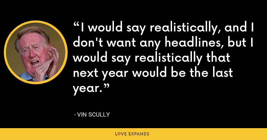 I would say realistically, and I don't want any headlines, but I would say realistically that next year would be the last year. - Vin Scully