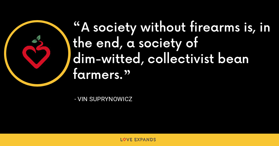 A society without firearms is, in the end, a society of dim-witted, collectivist bean farmers. - Vin Suprynowicz