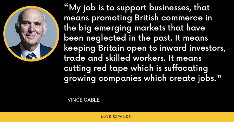 My job is to support businesses, that means promoting British commerce in the big emerging markets that have been neglected in the past. It means keeping Britain open to inward investors, trade and skilled workers. It means cutting red tape which is suffocating growing companies which create jobs. - Vince Cable