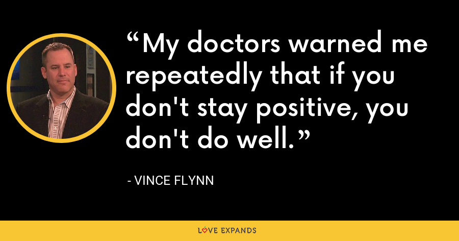 My doctors warned me repeatedly that if you don't stay positive, you don't do well. - Vince Flynn