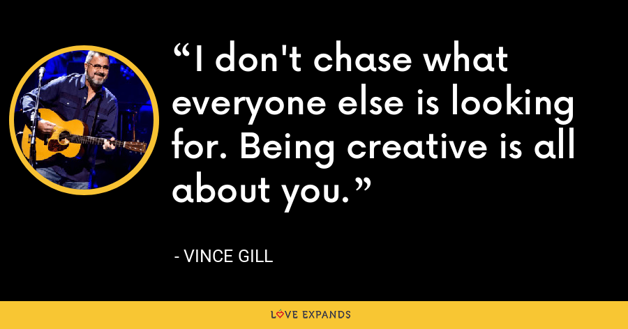 I don't chase what everyone else is looking for. Being creative is all about you. - Vince Gill