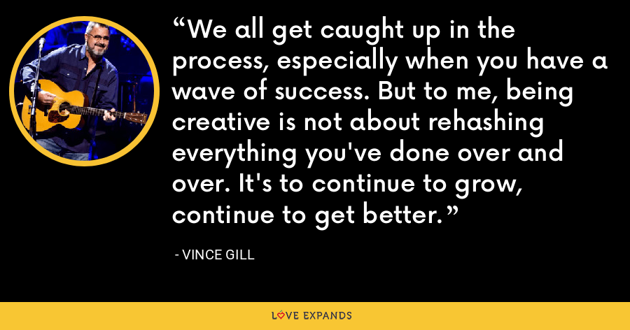 We all get caught up in the process, especially when you have a wave of success. But to me, being creative is not about rehashing everything you've done over and over. It's to continue to grow, continue to get better. - Vince Gill