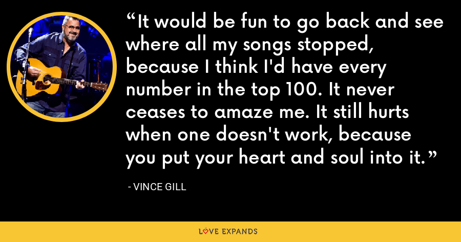 It would be fun to go back and see where all my songs stopped, because I think I'd have every number in the top 100. It never ceases to amaze me. It still hurts when one doesn't work, because you put your heart and soul into it. - Vince Gill