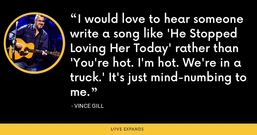 I would love to hear someone write a song like 'He Stopped Loving Her Today' rather than 'You're hot. I'm hot. We're in a truck.' It's just mind-numbing to me. - Vince Gill