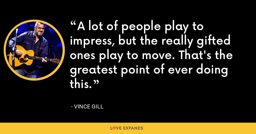 A lot of people play to impress, but the really gifted ones play to move. That's the greatest point of ever doing this. - Vince Gill